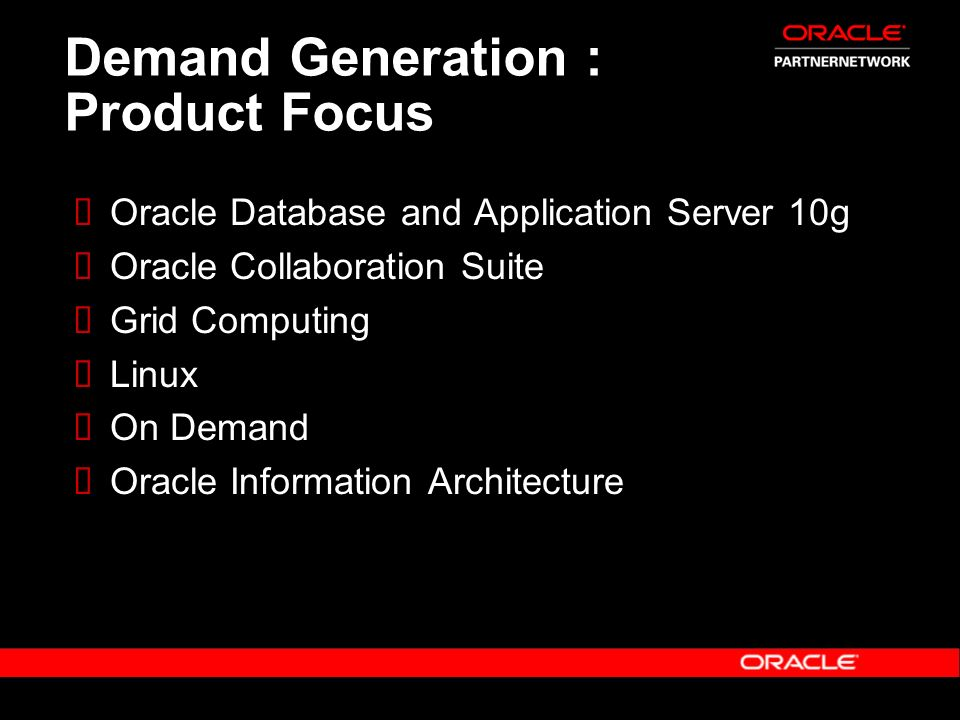 Demand Generation : Product Focus Oracle Database and Application Server 10g Oracle Collaboration Suite Grid Computing Linux On Demand Oracle Informat