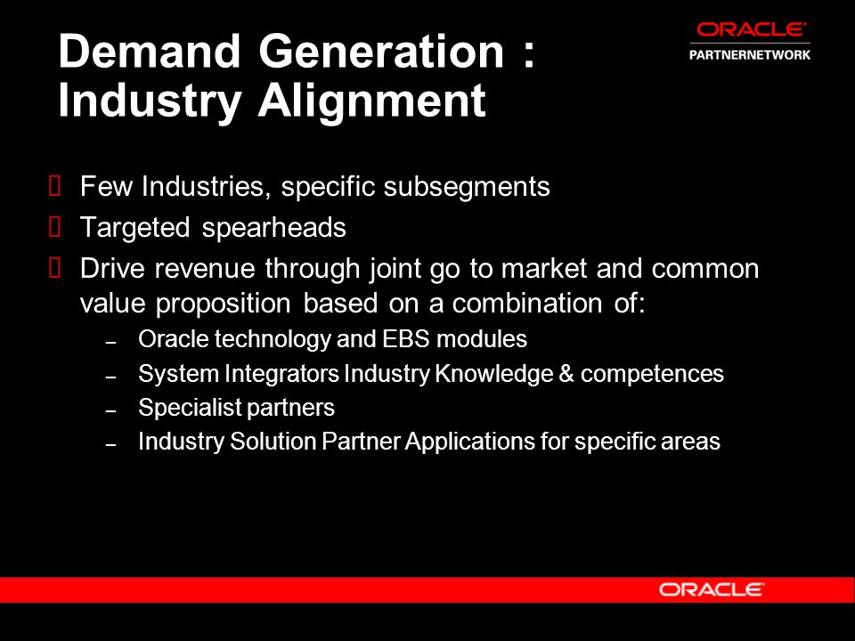 Demand Generation : Industry Alignment Few Industries, specific subsegments Targeted spearheads Drive revenue through joint go to market and common va