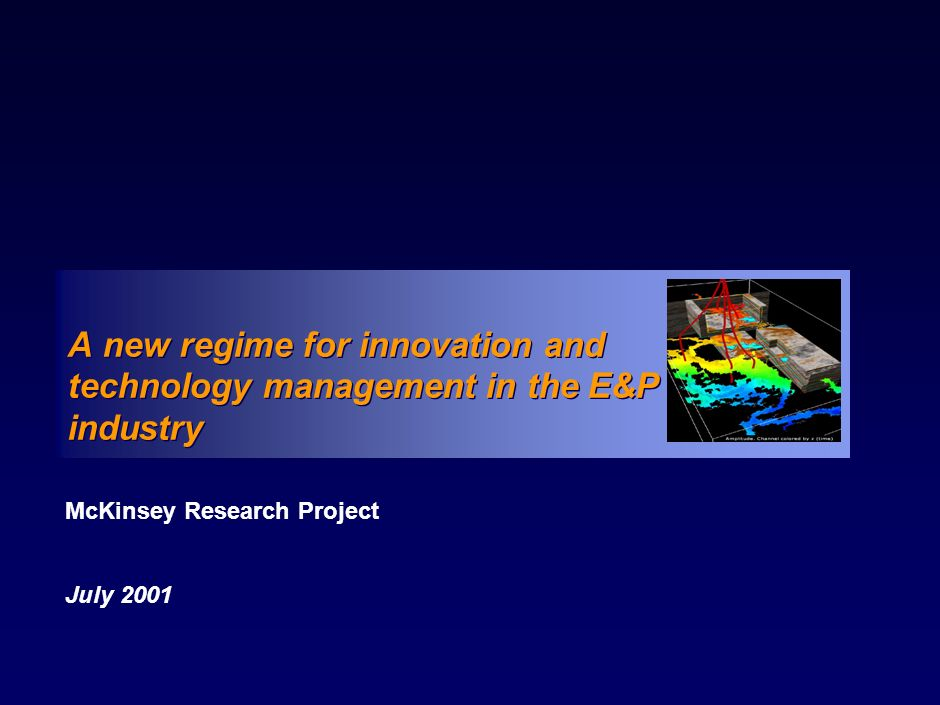 010731Technology in E&P-main pack.ppt.ppt 80 Core elements in the new regime for innovation and technology management Strategic role Valuation methodology Funding Supplier incentives Links with smaller players Successful alliances Processes Technology as a business project Organisational structure Culture