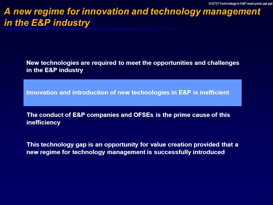 010731Technology in E&P-main pack.ppt.ppt 18 New technologies are required to meet the opportunities and challenges in the E&P industry DeepwaterMatur
