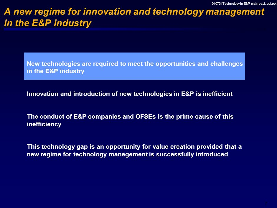 010731Technology in E&P-main pack.ppt.ppt 7 A new regime for innovation and technology management in the E&P industry New technologies are required to meet the opportunities and challenges in the E&P industry Innovation and introduction of new technologies in E&P is inefficient The conduct of E&P companies and OFSEs is the prime cause of this inefficiency This technology gap is an opportunity for value creation provided that a new regime for technology management is successfully introduced