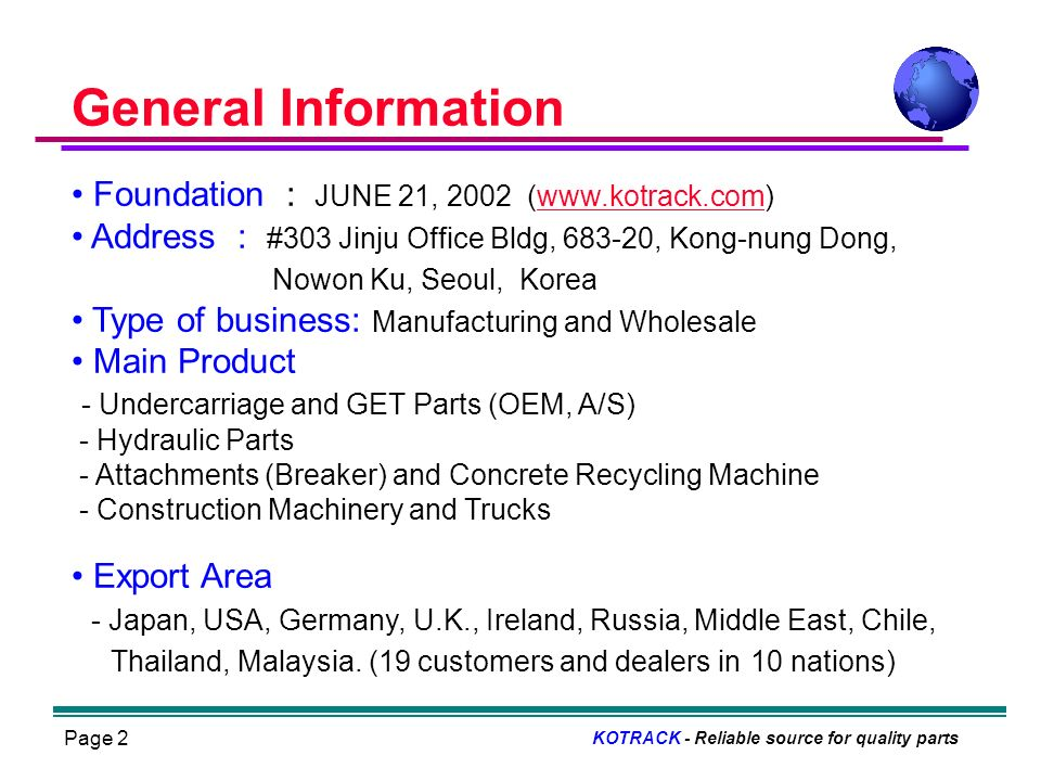 Page 2 Foundation : JUNE 21, 2002 (www.kotrack.com)www.kotrack.com Address : #303 Jinju Office Bldg, 683-20, Kong-nung Dong, Nowon Ku, Seoul, Korea Type of business: Manufacturing and Wholesale Main Product - Undercarriage and GET Parts (OEM, A/S) - Hydraulic Parts - Attachments (Breaker) and Concrete Recycling Machine - Construction Machinery and Trucks Export Area - Japan, USA, Germany, U.K., Ireland, Russia, Middle East, Chile, Thailand, Malaysia.