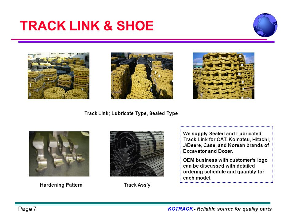 Page 7 TRACK LINK & SHOE KOTRACK - Reliable source for quality parts Track Link; Lubricate Type, Sealed Type Hardening PatternTrack Assy We supply Sealed and Lubricated Track Link for CAT, Komatsu, Hitachi, J/Deere, Case, and Korean brands of Excavator and Dozer.