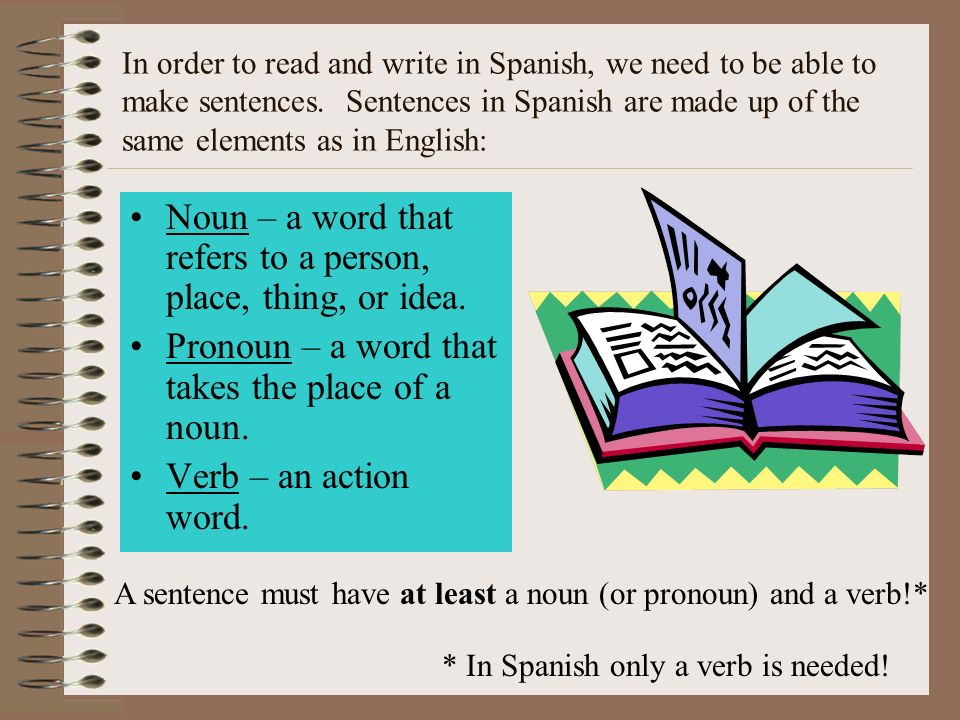 In order to read and write in Spanish, we need to be able to make sentences. Sentences in Spanish are made up of the same elements as in English: Noun