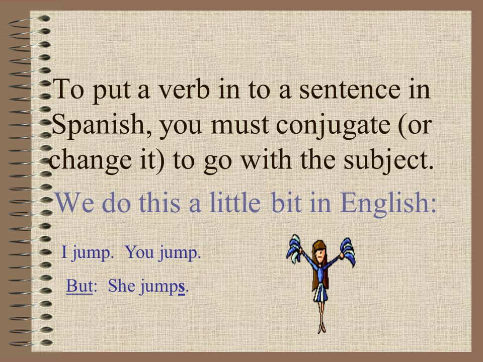To put a verb in to a sentence in Spanish, you must conjugate (or change it) to go with the subject. We do this a little bit in English: I jump. You j