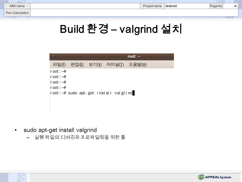 MMI nameProject nameAndroidPage No# Flow Description Build – valgrind sudo apt-get install valgrind –