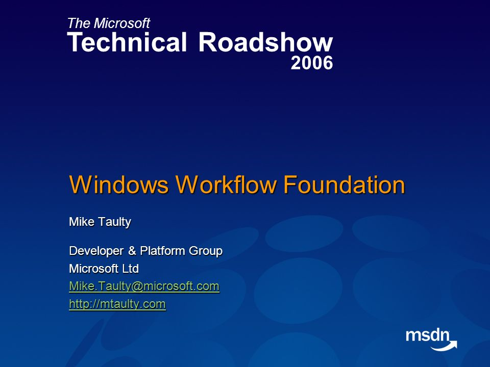 The Microsoft Technical Roadshow 2006 Windows Workflow Foundation Mike Taulty Developer & Platform Group Microsoft Ltd Mike.Taulty@microsoft.com http://mtaulty.com
