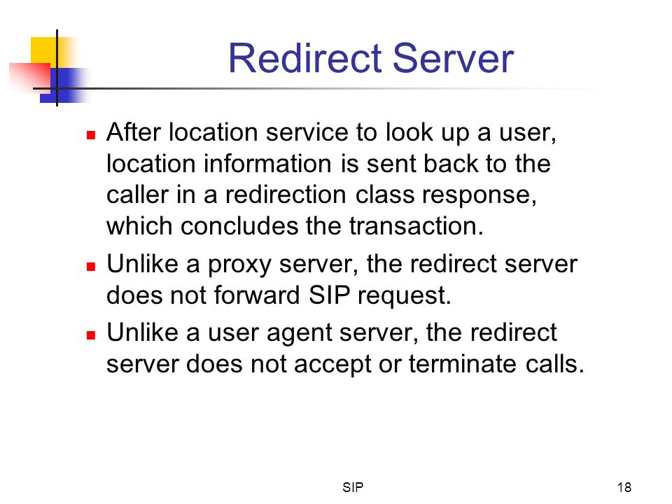SIP18 Redirect Server After location service to look up a user, location information is sent back to the caller in a redirection class response, which