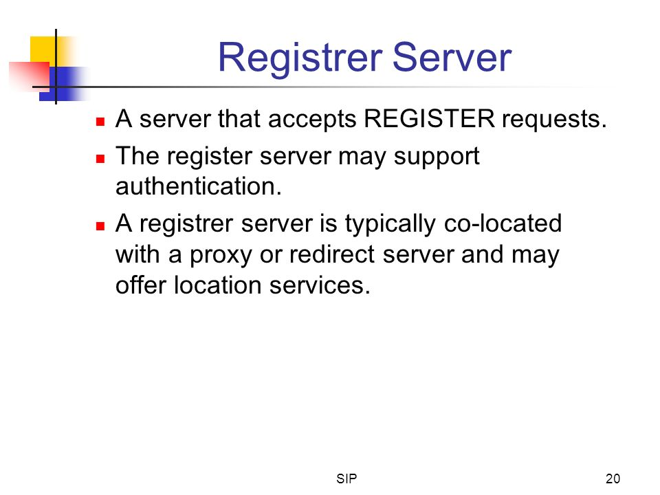 SIP20 Registrer Server A server that accepts REGISTER requests. The register server may support authentication. A registrer server is typically co-loc
