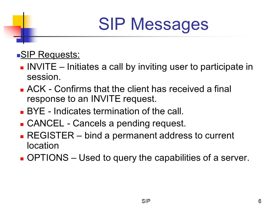 SIP6 SIP Messages SIP Requests: INVITE – Initiates a call by inviting user to participate in session. ACK - Confirms that the client has received a fi