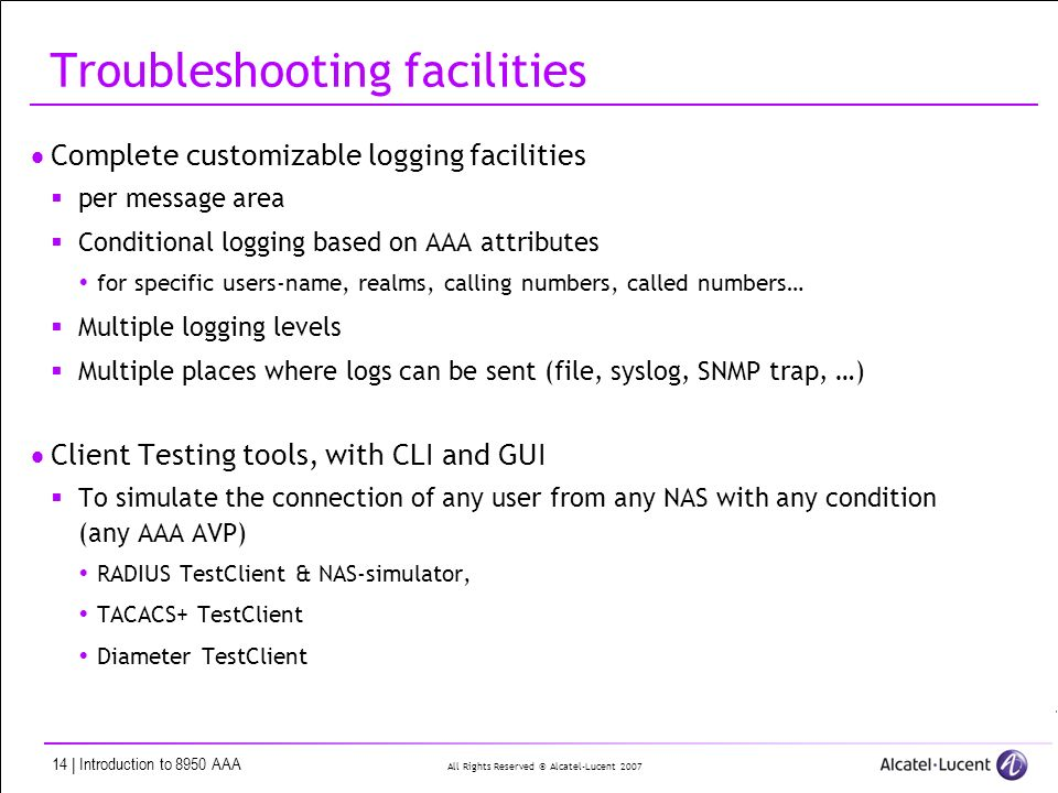 All Rights Reserved © Alcatel-Lucent | Introduction to 8950 AAA Troubleshooting facilities Complete customizable logging facilities per message area Conditional logging based on AAA attributes for specific users-name, realms, calling numbers, called numbers… Multiple logging levels Multiple places where logs can be sent (file, syslog, SNMP trap, …) Client Testing tools, with CLI and GUI To simulate the connection of any user from any NAS with any condition (any AAA AVP) RADIUS TestClient & NAS-simulator, TACACS+ TestClient Diameter TestClient