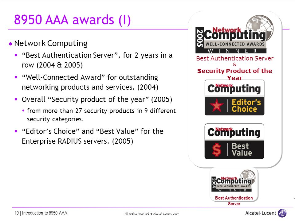 All Rights Reserved © Alcatel-Lucent | Introduction to 8950 AAA Best Authentication Server & Security Product of the Year 8950 AAA awards (I) Network Computing Best Authentication Server, for 2 years in a row (2004 & 2005) Well-Connected Award for outstanding networking products and services.