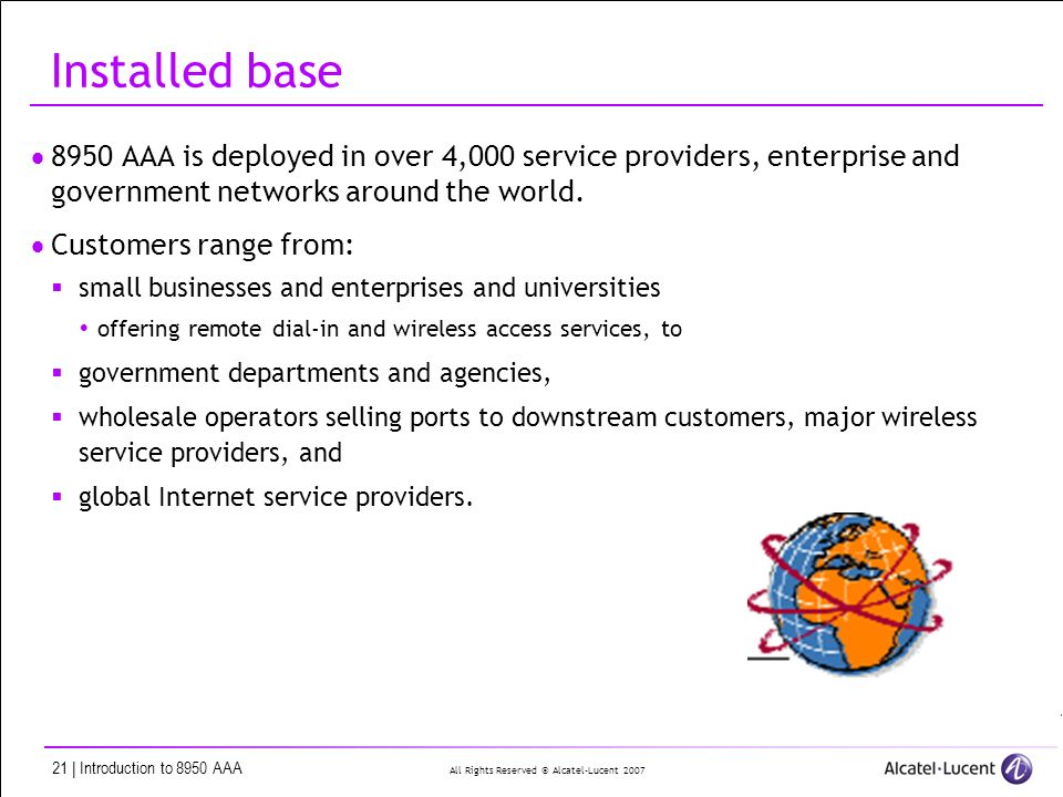 All Rights Reserved © Alcatel-Lucent | Introduction to 8950 AAA Installed base 8950 AAA is deployed in over 4,000 service providers, enterprise and government networks around the world.