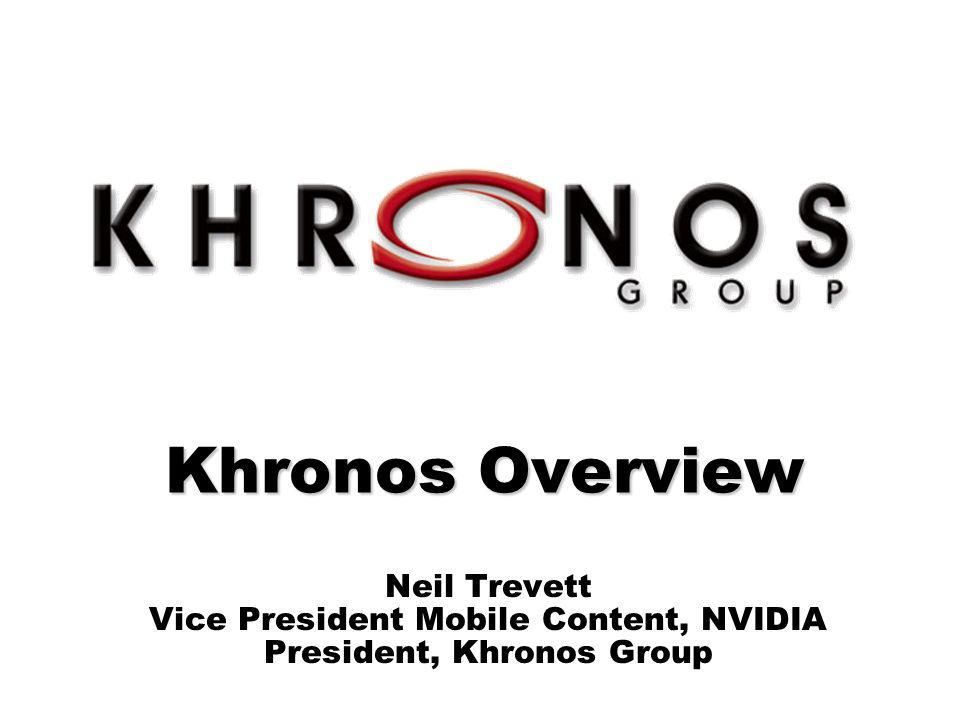 © Copyright Khronos Group, 2007 - Page 1 Khronos Overview Neil Trevett Vice President Mobile Content, NVIDIA President, Khronos Group