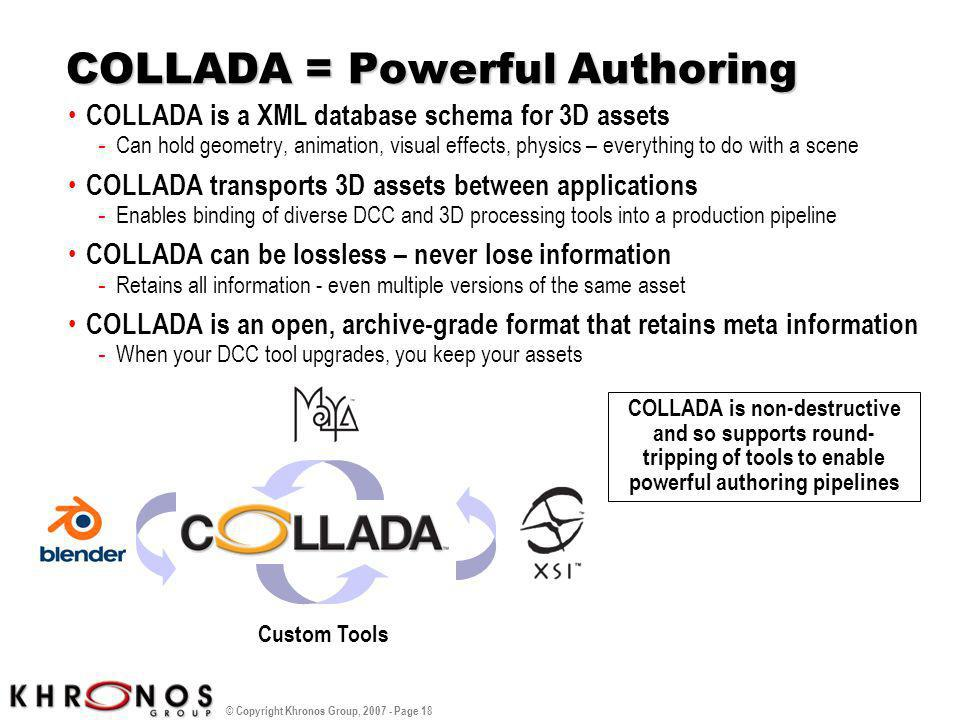 © Copyright Khronos Group, 2007 - Page 18 COLLADA = Powerful Authoring COLLADA is a XML database schema for 3D assets - Can hold geometry, animation,