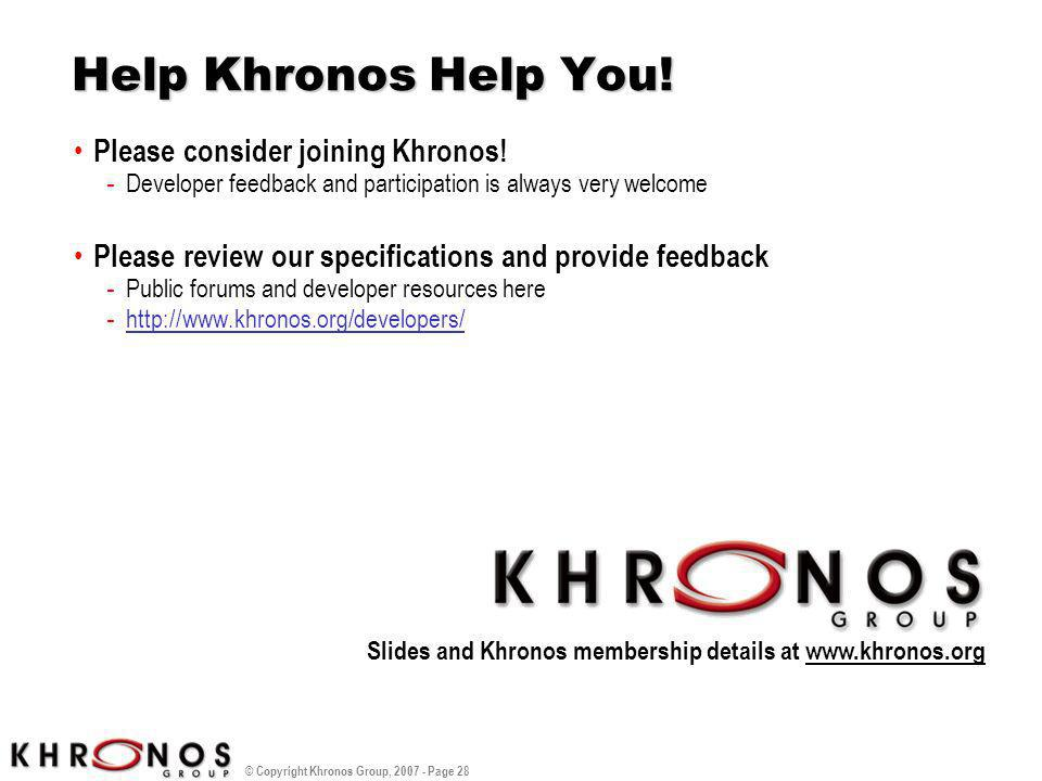 © Copyright Khronos Group, 2007 - Page 28 Help Khronos Help You! Please consider joining Khronos! - Developer feedback and participation is always ver