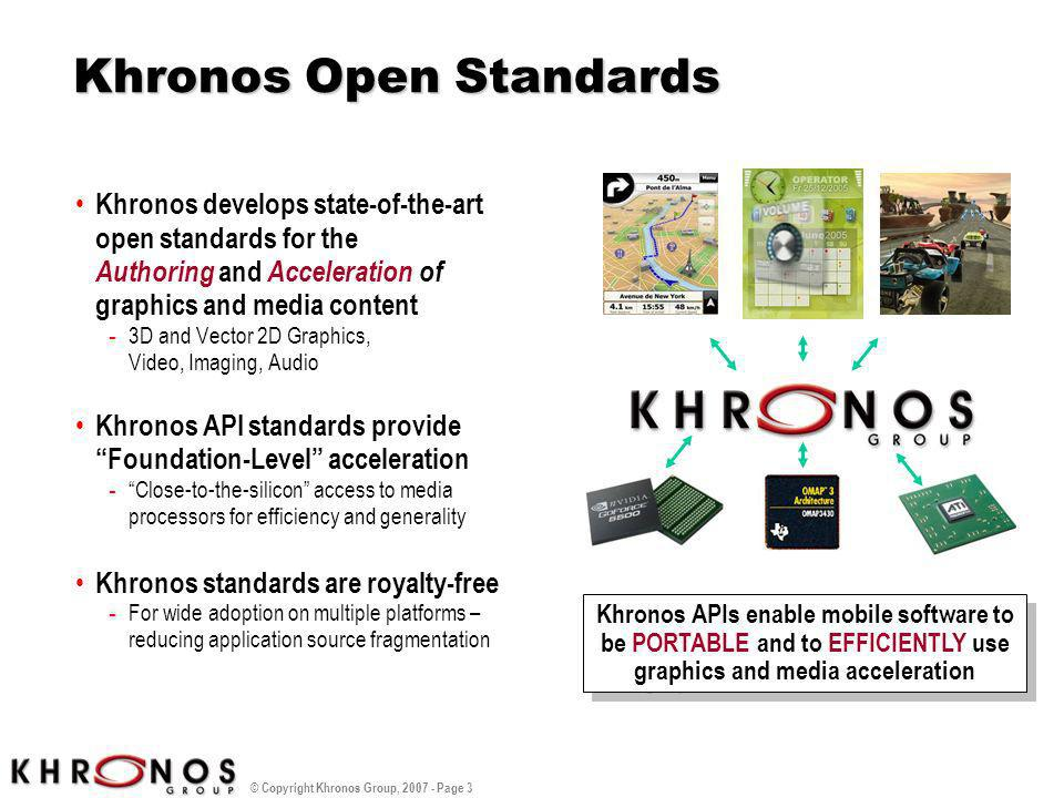 © Copyright Khronos Group, 2007 - Page 3 Khronos Open Standards Khronos develops state-of-the-art open standards for the Authoring and Acceleration of