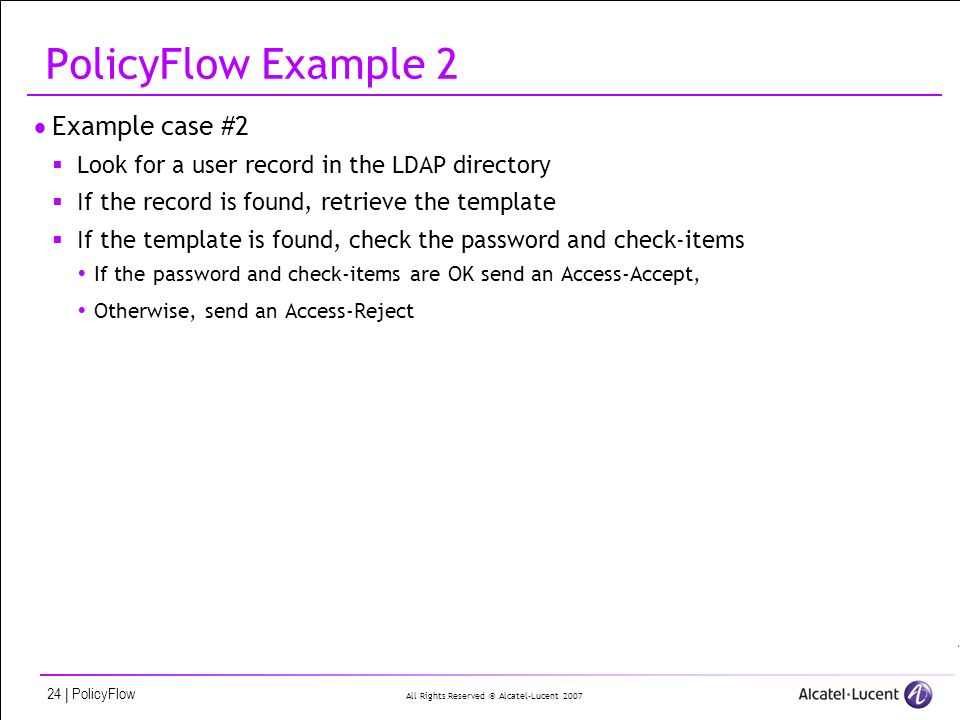 All Rights Reserved © Alcatel-Lucent 2007 24 | PolicyFlow PolicyFlow Example 2 Example case #2 Look for a user record in the LDAP directory If the record is found, retrieve the template If the template is found, check the password and check-items If the password and check-items are OK send an Access-Accept, Otherwise, send an Access-Reject