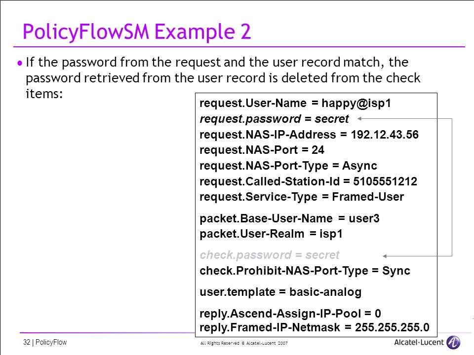 All Rights Reserved © Alcatel-Lucent 2007 32 | PolicyFlow PolicyFlowSM Example 2 If the password from the request and the user record match, the password retrieved from the user record is deleted from the check items: request.User-Name = happy@isp1 request.password = secret request.NAS-IP-Address = 192.12.43.56 request.NAS-Port = 24 request.NAS-Port-Type = Async request.Called-Station-Id = 5105551212 request.Service-Type = Framed-User packet.Base-User-Name = user3 packet.User-Realm = isp1 check.password = secret check.Prohibit-NAS-Port-Type = Sync user.template = basic-analog reply.Ascend-Assign-IP-Pool = 0 reply.Framed-IP-Netmask = 255.255.255.0