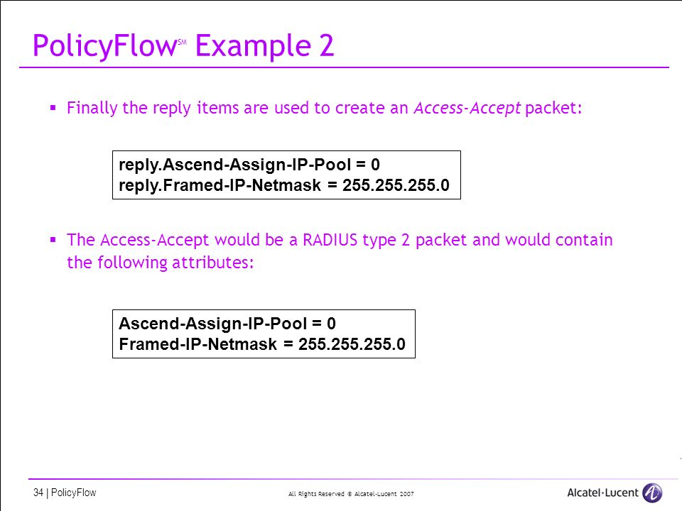 All Rights Reserved © Alcatel-Lucent 2007 34 | PolicyFlow PolicyFlow SM Example 2 Finally the reply items are used to create an Access-Accept packet: The Access-Accept would be a RADIUS type 2 packet and would contain the following attributes: reply.Ascend-Assign-IP-Pool = 0 reply.Framed-IP-Netmask = 255.255.255.0 Ascend-Assign-IP-Pool = 0 Framed-IP-Netmask = 255.255.255.0