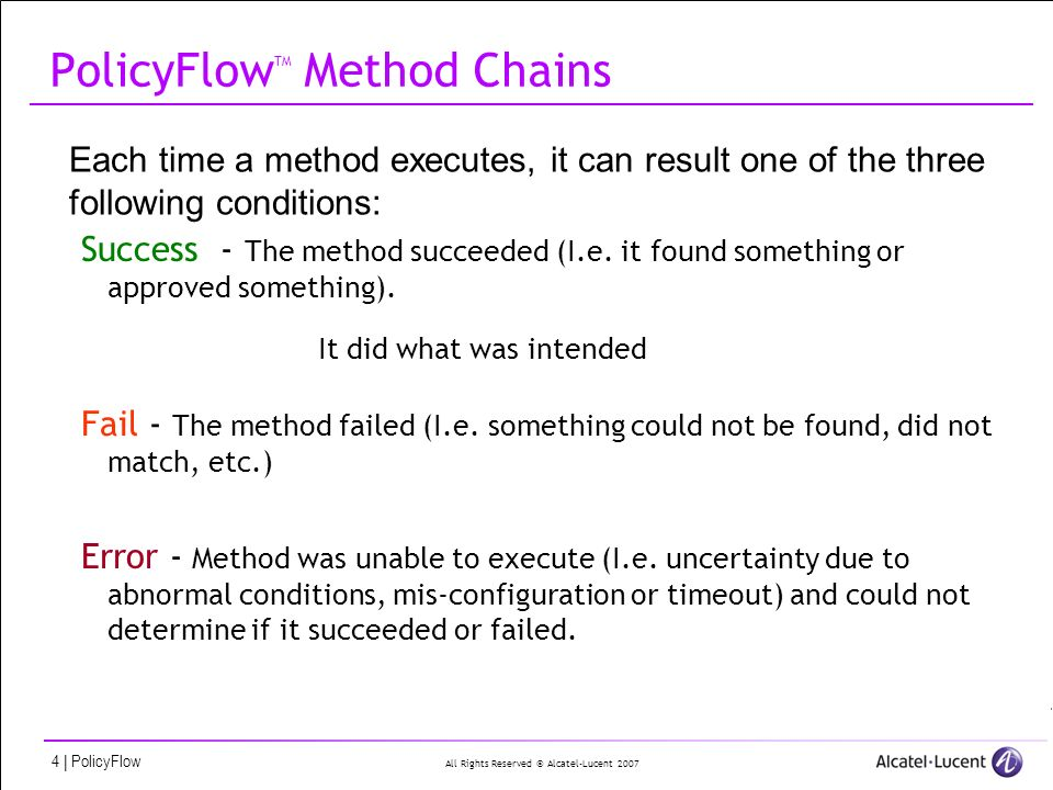 All Rights Reserved © Alcatel-Lucent 2007 5   PolicyFlow Method syntax (revisited) method1 Unique name of the method Method-Type = ReadUserFile Method-Disabled = FALSE Type of plug-in Method-On-Success = [file:]checkPwd Message-On-Success = User found in file Level-On-Success = DEBUG Channel-On-Success = LogToFile What to do if the plug-in ends with success: which other method to invoke (and in which file it is stored) optionally to generate a log Method-On-Failure = method2 Message-On-Failure = User not found in file Level-On-Failure = INFO Channel-On-Failure = LogToFile Method-Timeout = 2000 Method-On-Error = Message-On-Error = File not found Level-On-Error = WARNING Channel-On-Error = LogToFile ReadUserFile-Filename = users ReadUserFile-SearchKey = ${packet.Base-User-Name} Plug-in properties PLUG-IN SuccessFailureError Method