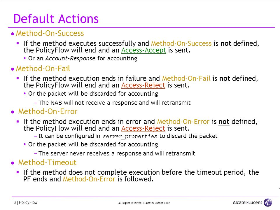 All Rights Reserved © Alcatel-Lucent 2007 6 | PolicyFlow Default Actions Method-On-Success If the method executes successfully and Method-On-Success is not defined, the PolicyFlow will end and an Access-Accept is sent.