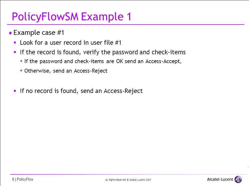 All Rights Reserved © Alcatel-Lucent 2007 29   PolicyFlow PolicyFlowSM Example 2 We start the PolicyFlow with the following attribute settings request.User-Name = happy@isp1 request.password = secret request.NAS-IP-Address = 192.12.43.56 request.NAS-Port = 24 request.NAS-Port-Type = Async request.Called-Station-Id = 5105551212 request.Service-Type = Framed-User packet.Base-User-Name = happy packet.User-Realm = isp1