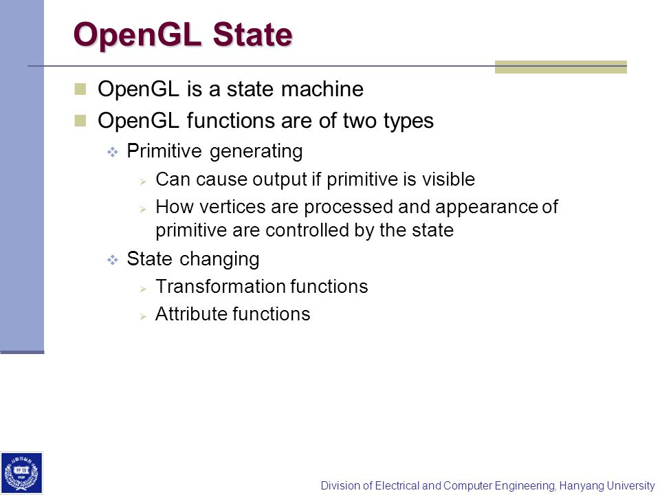Division of Electrical and Computer Engineering, Hanyang University OpenGL State OpenGL is a state machine OpenGL functions are of two types Primitive