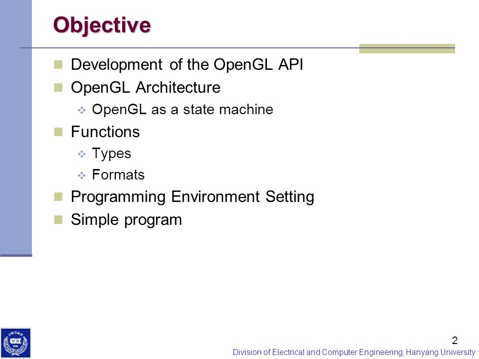 Division of Electrical and Computer Engineering, Hanyang University 2 Objective Development of the OpenGL API OpenGL Architecture OpenGL as a state ma