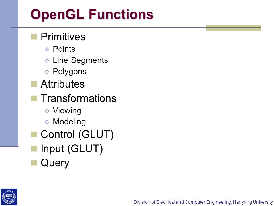 Division of Electrical and Computer Engineering, Hanyang University OpenGL Functions Primitives Points Line Segments Polygons Attributes Transformations Viewing Modeling Control (GLUT) Input (GLUT) Query