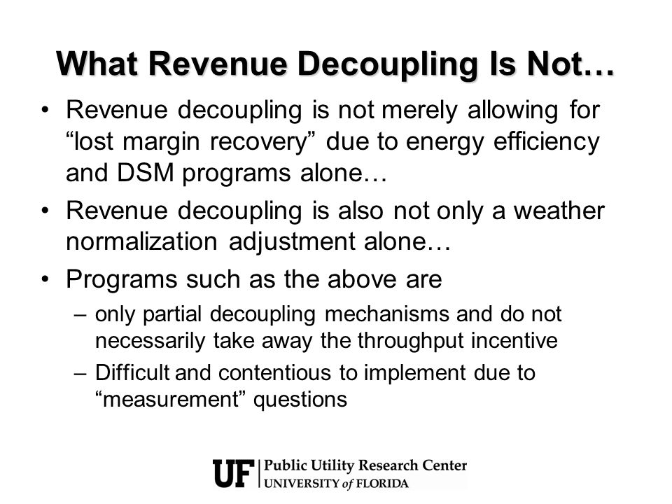 What Revenue Decoupling Is Not… Revenue decoupling is not merely allowing for lost margin recovery due to energy efficiency and DSM programs alone… Re
