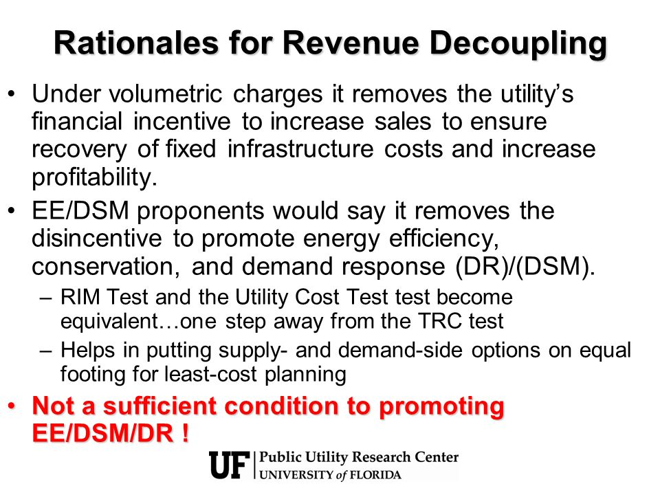 Rationales for Revenue Decoupling Under volumetric charges it removes the utilitys financial incentive to increase sales to ensure recovery of fixed i