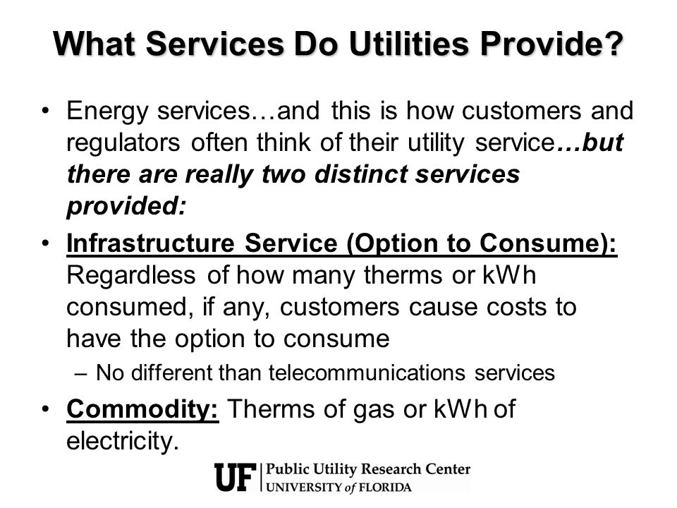 What Services Do Utilities Provide? Energy services…and this is how customers and regulators often think of their utility service…but there are really
