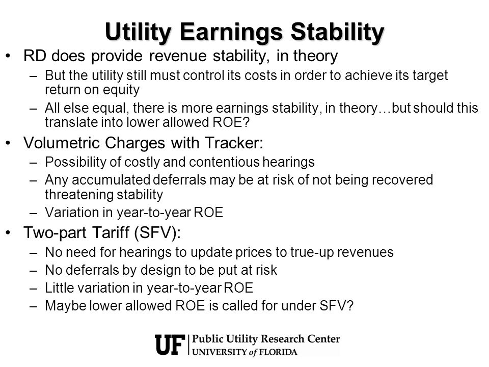 Utility Earnings Stability RD does provide revenue stability, in theory –But the utility still must control its costs in order to achieve its target r