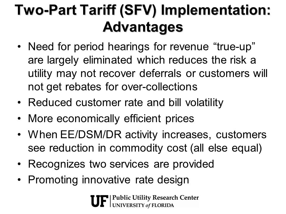 Two-Part Tariff (SFV) Implementation: Advantages Need for period hearings for revenue true-up are largely eliminated which reduces the risk a utility