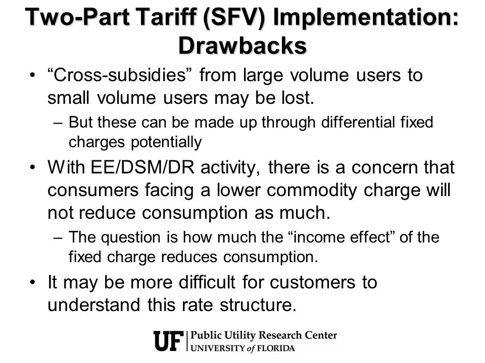 Two-Part Tariff (SFV) Implementation: Drawbacks Cross-subsidies from large volume users to small volume users may be lost. –But these can be made up t