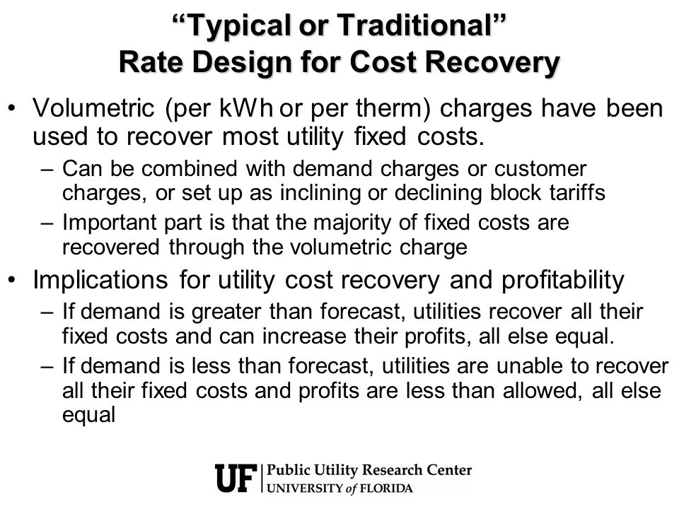 Typical or Traditional Rate Design for Cost Recovery Volumetric (per kWh or per therm) charges have been used to recover most utility fixed costs. –Ca