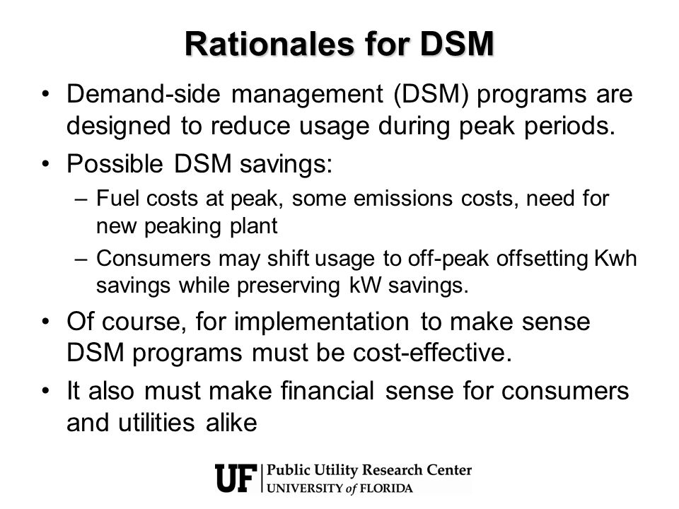 Rationales for DSM Demand-side management (DSM) programs are designed to reduce usage during peak periods. Possible DSM savings: –Fuel costs at peak,