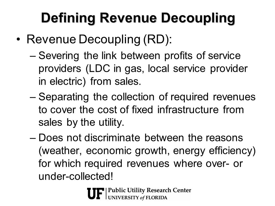 Defining Revenue Decoupling Revenue decoupling implicitly imposes a revenue cap on the utility for the provision of fixed infrastructure services –Separate from the commodity gas or electric power –Cap on total revenue to cover the entire fixed infrastructure service which assume changes in customer base do not lead to changes in required infrastructure –Cap revenue per customer acknowledging changes in customer base require changes to the infrastructure base and hence required revenue