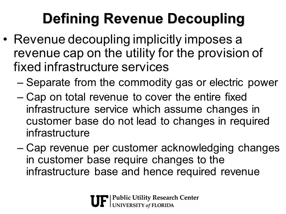 What Revenue Decoupling Is Not… Revenue decoupling is not merely allowing for lost margin recovery due to energy efficiency and DSM programs alone… Revenue decoupling is also not only a weather normalization adjustment alone… Programs such as the above are –only partial decoupling mechanisms and do not necessarily take away the throughput incentive –Difficult and contentious to implement due to measurement questions