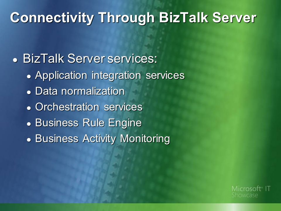 Connectivity Through BizTalk Server BizTalk Server services: BizTalk Server services: Application integration services Application integration services Data normalization Data normalization Orchestration services Orchestration services Business Rule Engine Business Rule Engine Business Activity Monitoring Business Activity Monitoring