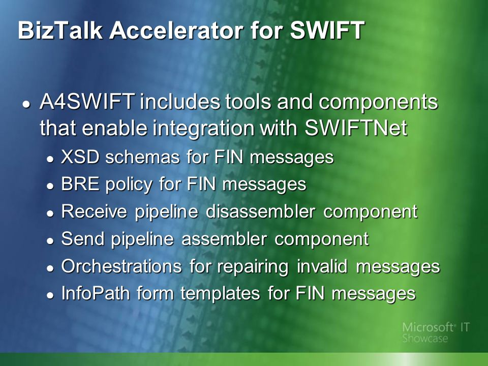 BizTalk Accelerator for SWIFT A4SWIFT includes tools and components that enable integration with SWIFTNet A4SWIFT includes tools and components that enable integration with SWIFTNet XSD schemas for FIN messages XSD schemas for FIN messages BRE policy for FIN messages BRE policy for FIN messages Receive pipeline disassembler component Receive pipeline disassembler component Send pipeline assembler component Send pipeline assembler component Orchestrations for repairing invalid messages Orchestrations for repairing invalid messages InfoPath form templates for FIN messages InfoPath form templates for FIN messages