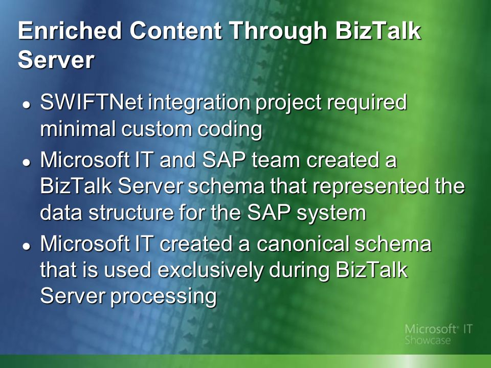 Enriched Content Through BizTalk Server SWIFTNet integration project required minimal custom coding SWIFTNet integration project required minimal custom coding Microsoft IT and SAP team created a BizTalk Server schema that represented the data structure for the SAP system Microsoft IT and SAP team created a BizTalk Server schema that represented the data structure for the SAP system Microsoft IT created a canonical schema that is used exclusively during BizTalk Server processing Microsoft IT created a canonical schema that is used exclusively during BizTalk Server processing