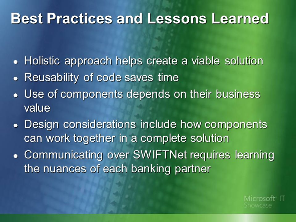 Best Practices and Lessons Learned Holistic approach helps create a viable solution Holistic approach helps create a viable solution Reusability of code saves time Reusability of code saves time Use of components depends on their business value Use of components depends on their business value Design considerations include how components can work together in a complete solution Design considerations include how components can work together in a complete solution Communicating over SWIFTNet requires learning the nuances of each banking partner Communicating over SWIFTNet requires learning the nuances of each banking partner