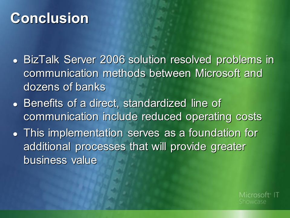 Conclusion BizTalk Server 2006 solution resolved problems in communication methods between Microsoft and dozens of banks BizTalk Server 2006 solution resolved problems in communication methods between Microsoft and dozens of banks Benefits of a direct, standardized line of communication include reduced operating costs Benefits of a direct, standardized line of communication include reduced operating costs This implementation serves as a foundation for additional processes that will provide greater business value This implementation serves as a foundation for additional processes that will provide greater business value