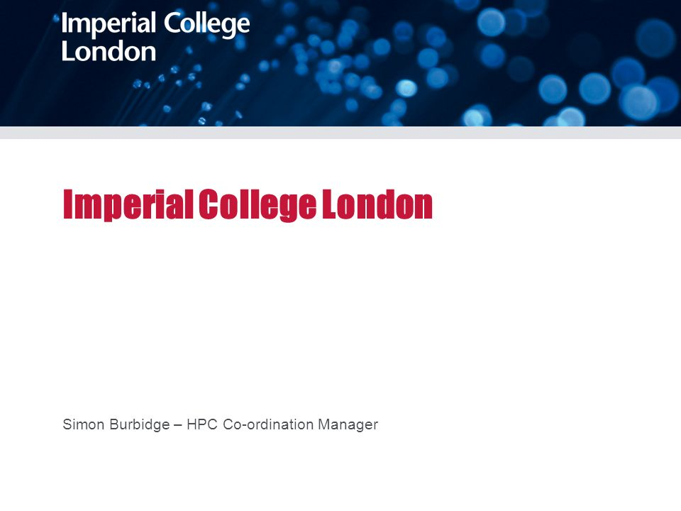 Imperial College London Simon Burbidge – HPC Co-ordination Manager