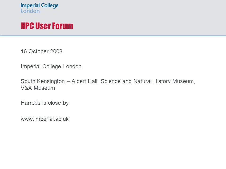HPC User Forum 16 October 2008 Imperial College London South Kensington – Albert Hall, Science and Natural History Museum, V&A Museum Harrods is close