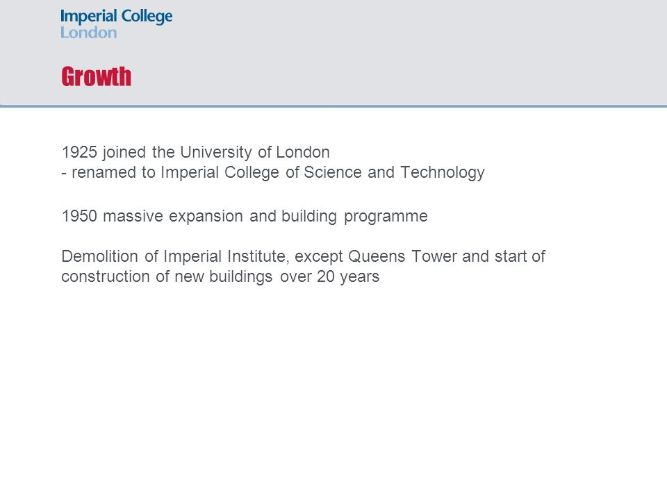 Growth 1925 joined the University of London - renamed to Imperial College of Science and Technology 1950 massive expansion and building programme Demo