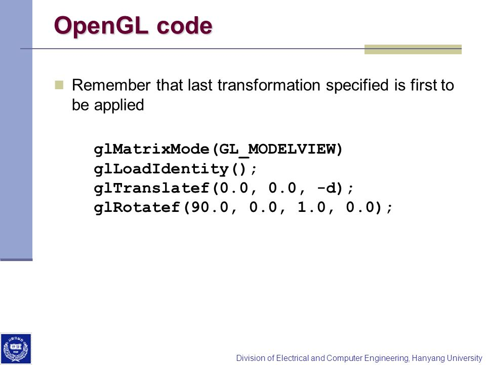 Division of Electrical and Computer Engineering, Hanyang University OpenGL code Remember that last transformation specified is first to be applied glM