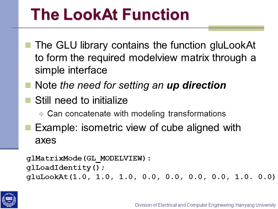 Division of Electrical and Computer Engineering, Hanyang University The LookAt Function The GLU library contains the function gluLookAt to form the re